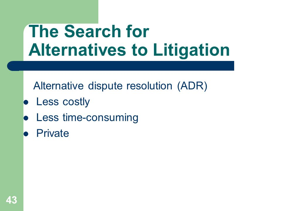 The Search for Alternatives to Litigation Alternative dispute resolution (ADR) Less costly Less time-consuming Private 43