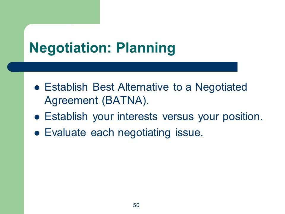 50 Establish Best Alternative to a Negotiated Agreement (BATNA). Establish your interests versus your position. Evaluate each negotiating issue. Negot