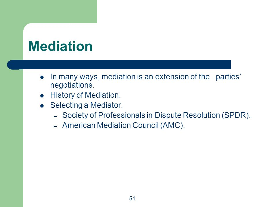 51 In many ways, mediation is an extension of the parties' negotiations. History of Mediation. Selecting a Mediator. – Society of Professionals in Dis