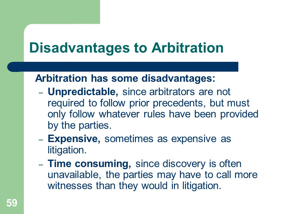 Disadvantages to Arbitration Arbitration has some disadvantages: – Unpredictable, since arbitrators are not required to follow prior precedents, but m