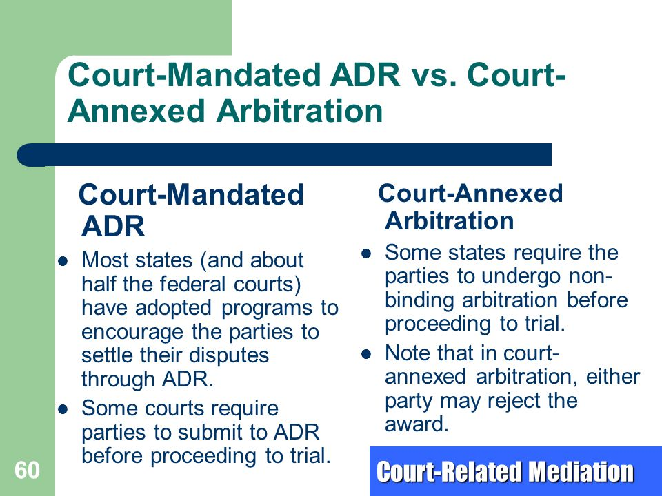 Court-Mandated ADR vs. Court- Annexed Arbitration Court-Mandated ADR Most states (and about half the federal courts) have adopted programs to encourag
