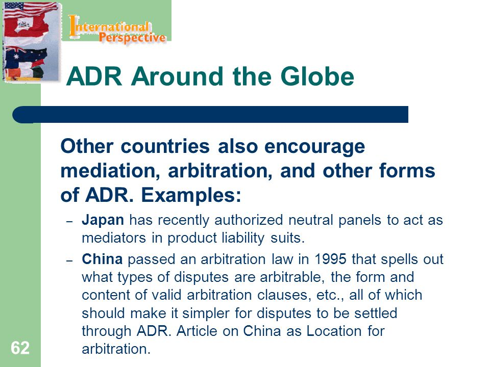ADR Around the Globe Other countries also encourage mediation, arbitration, and other forms of ADR. Examples: – Japan has recently authorized neutral