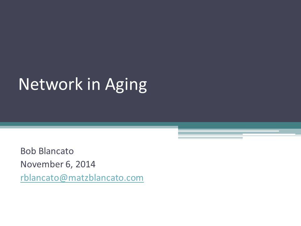 Network in Aging Bob Blancato November 6, 2014 rblancato@matzblancato.com