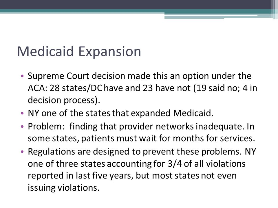 Medicaid Expansion Supreme Court decision made this an option under the ACA: 28 states/DC have and 23 have not (19 said no; 4 in decision process).