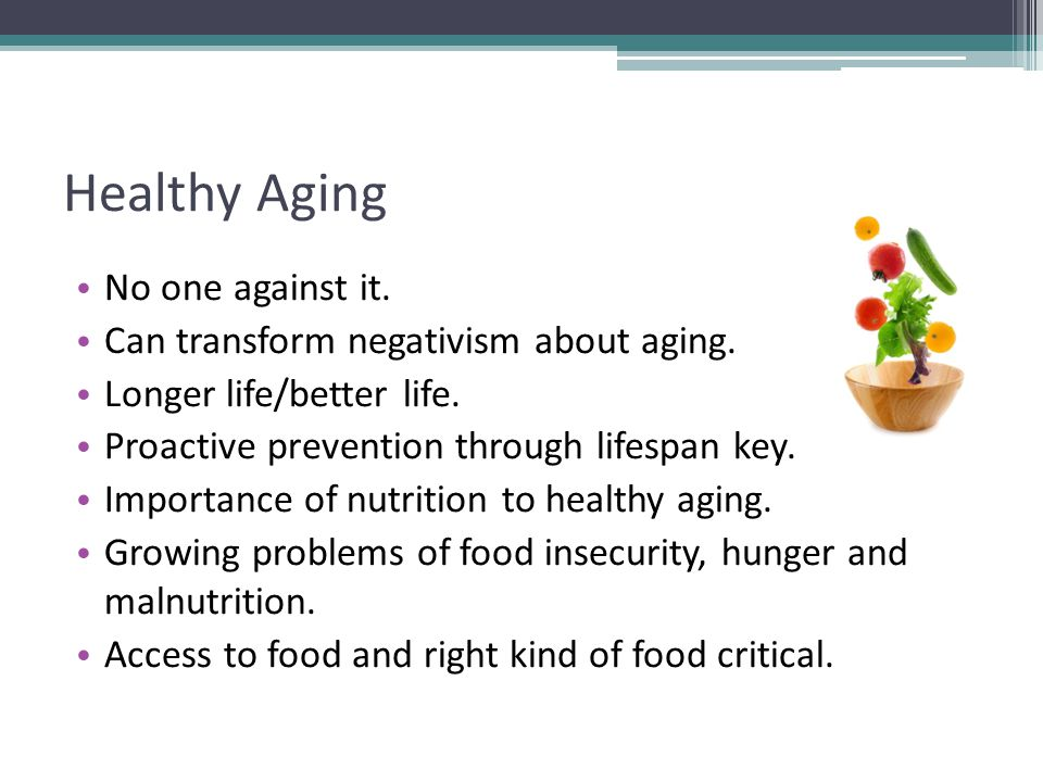 Healthy Aging No one against it. Can transform negativism about aging.