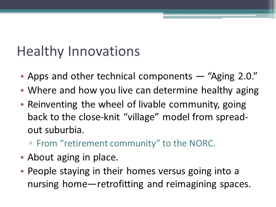 Healthy Innovations Apps and other technical components — Aging 2.0. Where and how you live can determine healthy aging Reinventing the wheel of livable community, going back to the close-knit village model from spread- out suburbia.