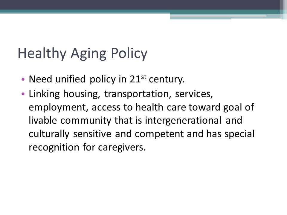 Healthy Aging Policy Need unified policy in 21 st century.