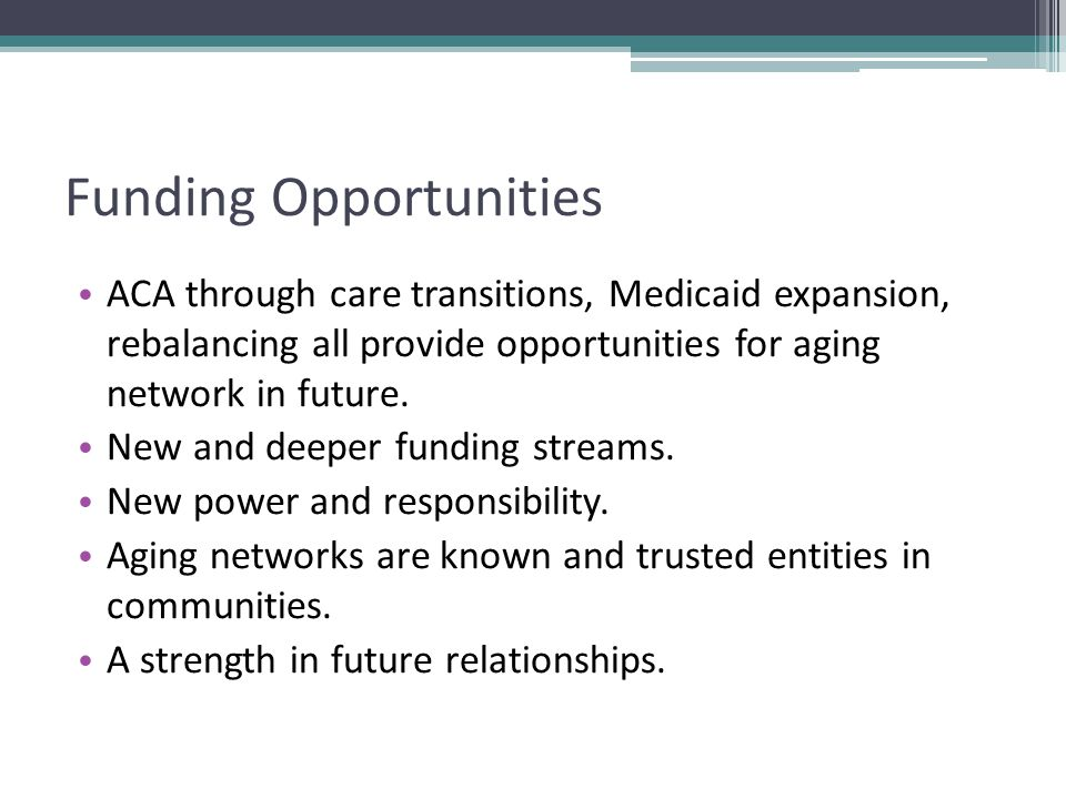Funding Opportunities ACA through care transitions, Medicaid expansion, rebalancing all provide opportunities for aging network in future.