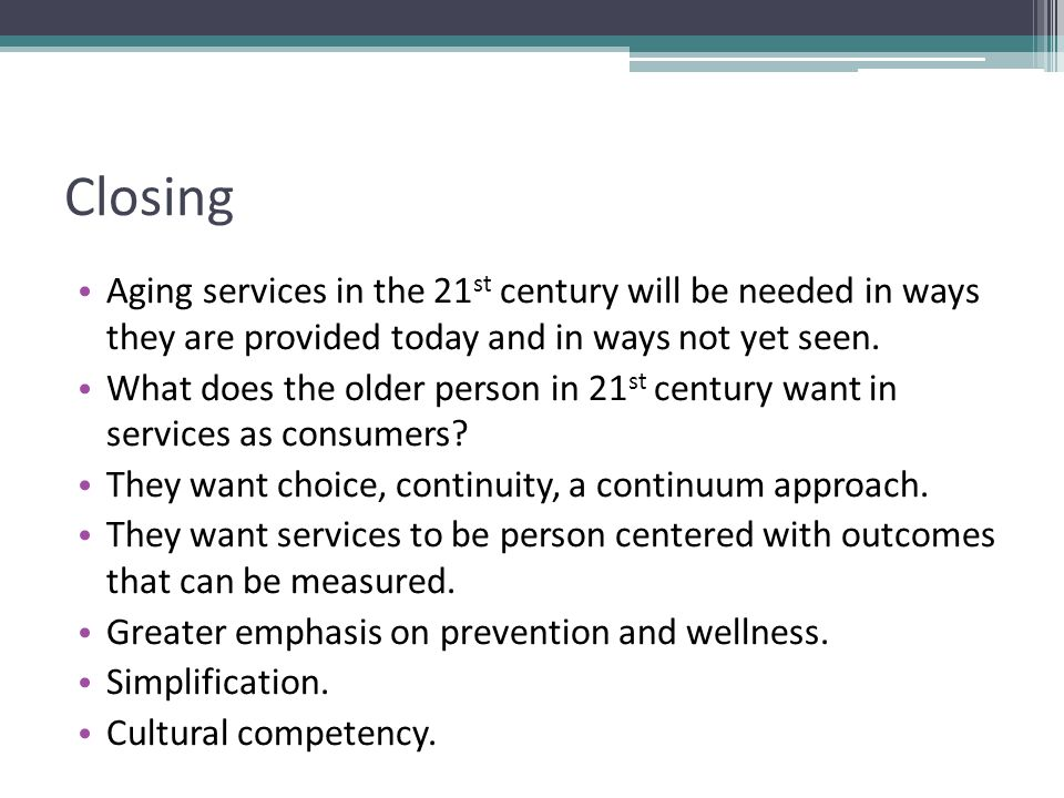 Closing Aging services in the 21 st century will be needed in ways they are provided today and in ways not yet seen.