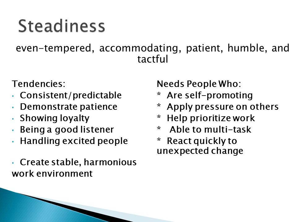 even-tempered, accommodating, patient, humble, and tactful Tendencies: Needs People Who: Consistent/predictable* Are self-promoting Demonstrate patien