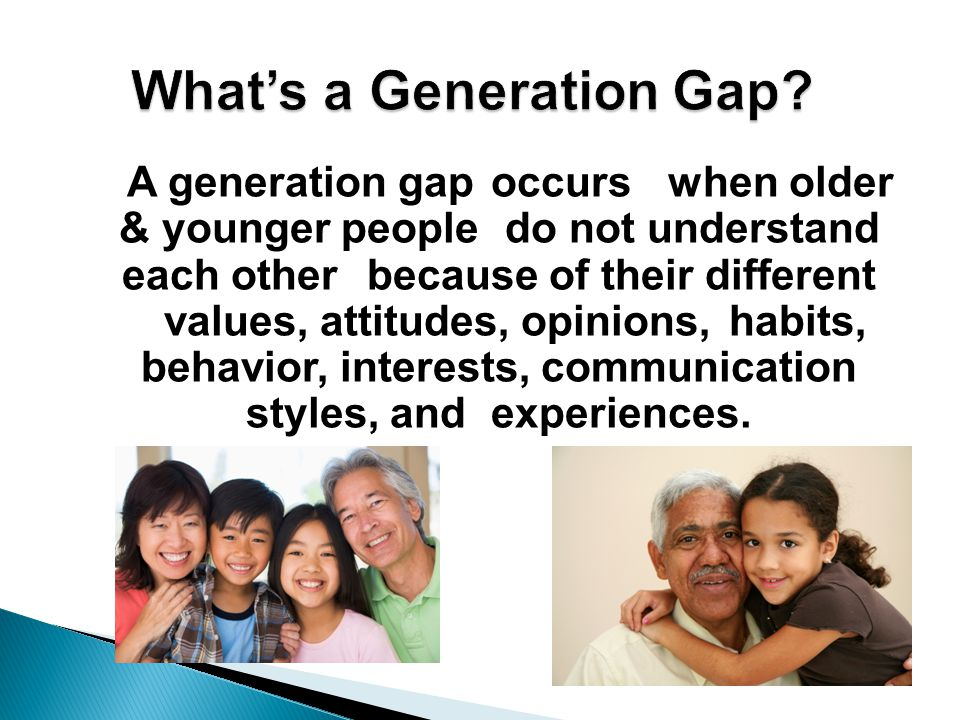 A generation gap occurs when older & younger people do not understand each other because of their different values, attitudes, opinions, habits, behav
