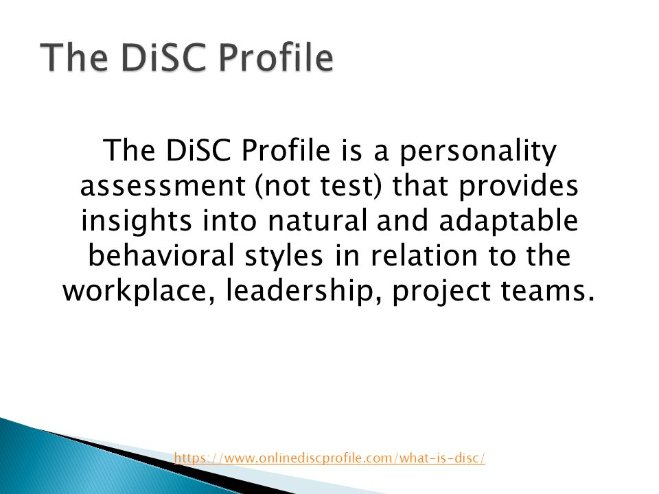 The DiSC Profile is a personality assessment (not test) that provides insights into natural and adaptable behavioral styles in relation to the workpla