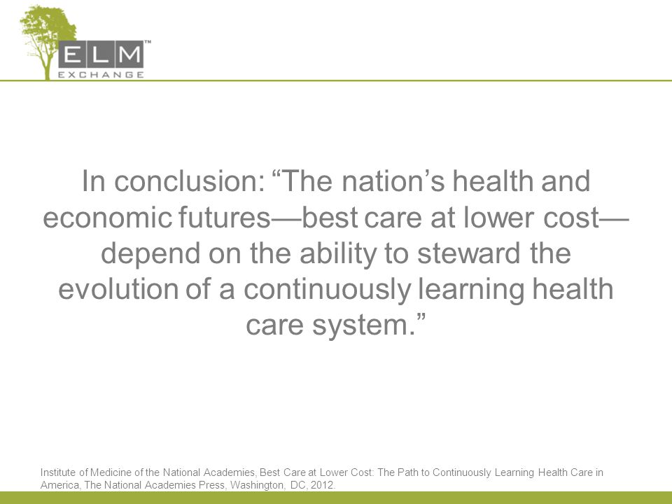 In conclusion: The nation's health and economic futures—best care at lower cost— depend on the ability to steward the evolution of a continuously learning health care system. Institute of Medicine of the National Academies, Best Care at Lower Cost: The Path to Continuously Learning Health Care in America, The National Academies Press, Washington, DC, 2012.
