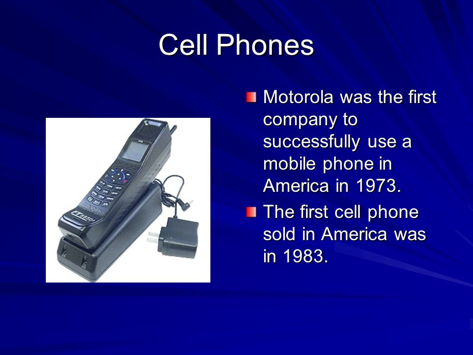 Cell Phones Motorola was the first company to successfully use a mobile phone in America in 1973.