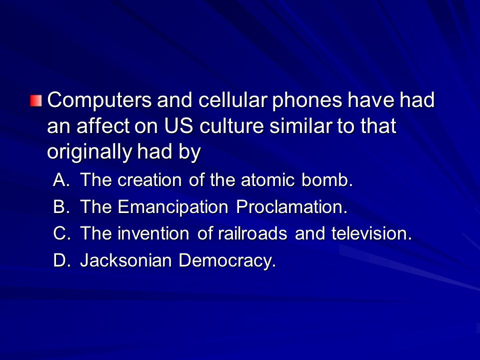 Computers and cellular phones have had an affect on US culture similar to that originally had by A.The creation of the atomic bomb.