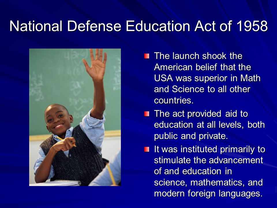 National Defense Education Act of 1958 The launch shook the American belief that the USA was superior in Math and Science to all other countries.