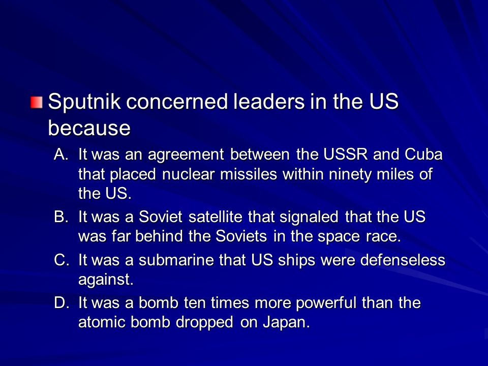 Sputnik concerned leaders in the US because A.It was an agreement between the USSR and Cuba that placed nuclear missiles within ninety miles of the US.