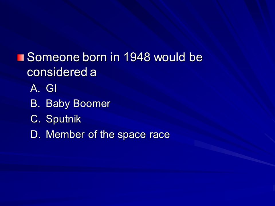Someone born in 1948 would be considered a A.GI B.Baby Boomer C.Sputnik D.Member of the space race