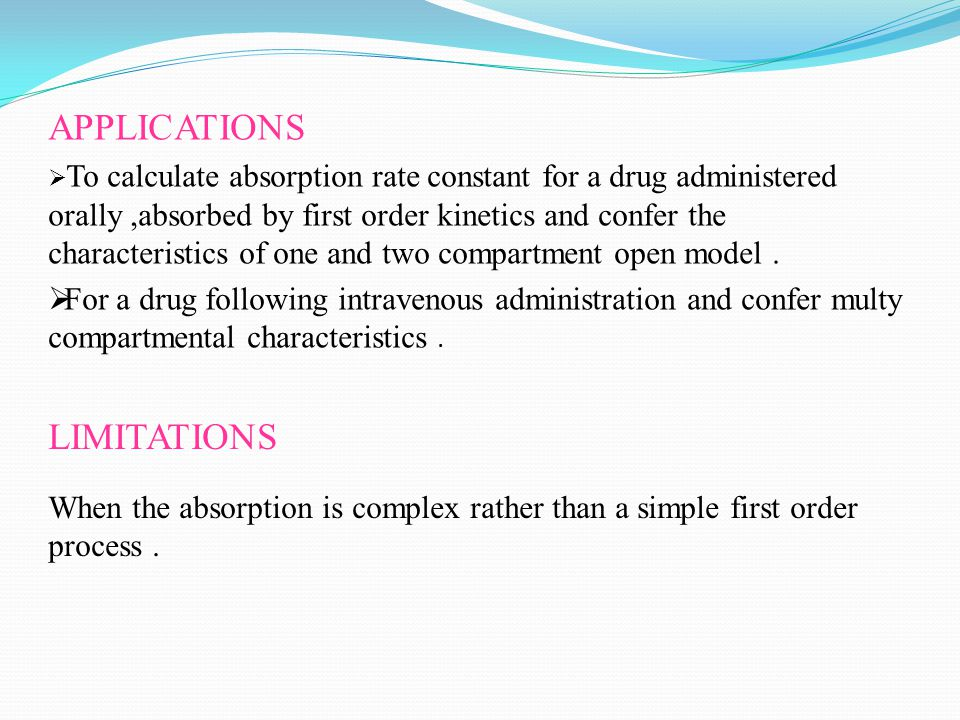 APPLICATIONS  To calculate absorption rate constant for a drug administered orally,absorbed by first order kinetics and confer the characteristics of one and two compartment open model.