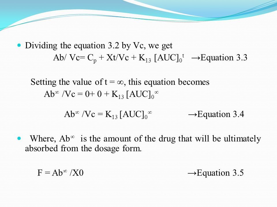 Dividing the equation 3.2 by Vc, we get Ab/ Vc= C p + Xt/Vc + K 13 [AUC] 0 t →Equation 3.3 Setting the value of t = ∞, this equation becomes Ab ∞ /Vc = 0+ 0 + K 13 [AUC] 0 ∞ Ab ∞ /Vc = K 13 [AUC] 0 ∞ →Equation 3.4 Where, Ab ∞ is the amount of the drug that will be ultimately absorbed from the dosage form.