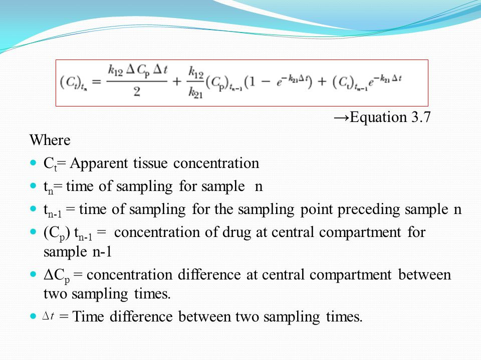 →Equation 3.7 Where C t = Apparent tissue concentration t n = time of sampling for sample n t n-1 = time of sampling for the sampling point preceding sample n (C p ) t n-1 = concentration of drug at central compartment for sample n-1 ΔC p = concentration difference at central compartment between two sampling times.