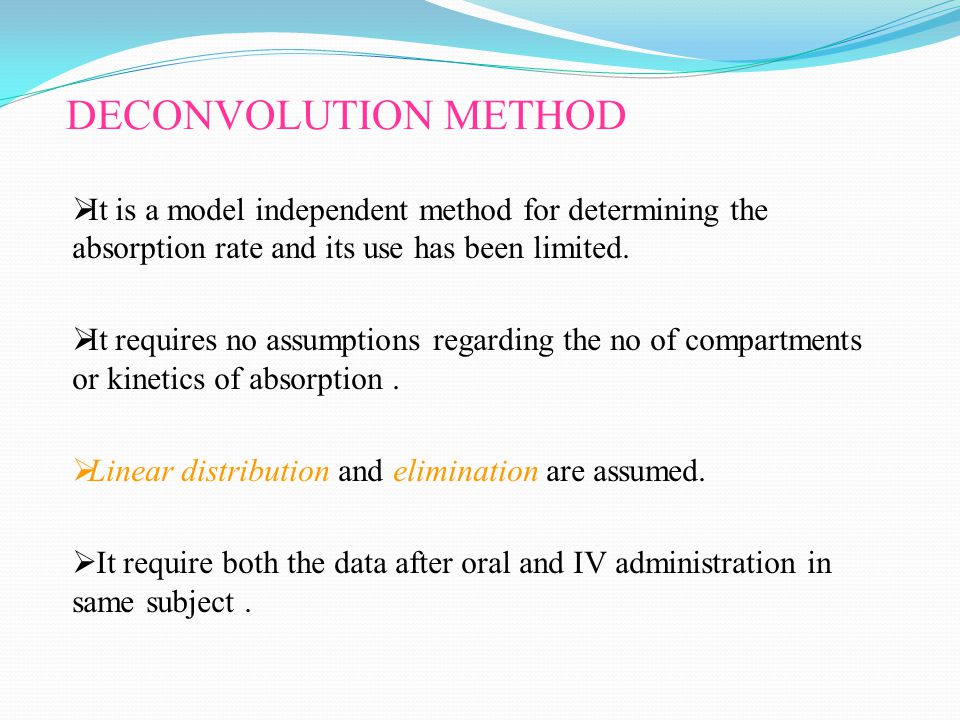 DECONVOLUTION METHOD  It is a model independent method for determining the absorption rate and its use has been limited.  It requires no assumptions