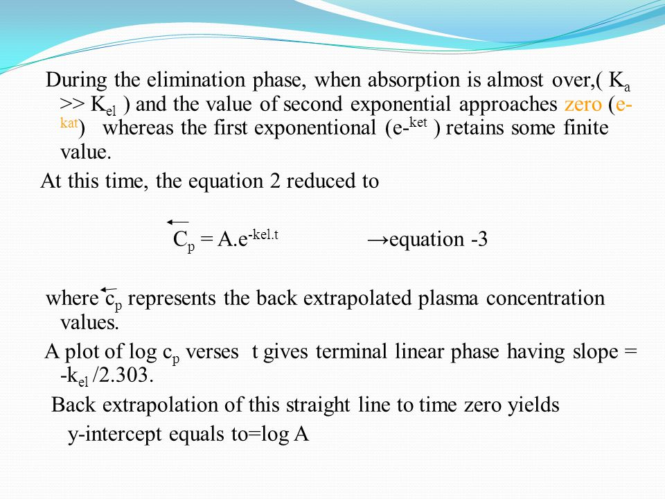 During the elimination phase, when absorption is almost over,( K a >> K el ) and the value of second exponential approaches zero (e- kat ) whereas the first exponentional (e- ket ) retains some finite value.