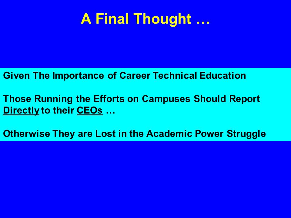 A Final Thought … Given The Importance of Career Technical Education Those Running the Efforts on Campuses Should Report Directly to their CEOs … Otherwise They are Lost in the Academic Power Struggle