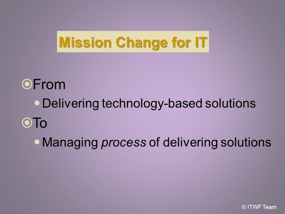 Mission Change for IT  From Delivering technology-based solutions  To Managing process of delivering solutions © ITWF Team