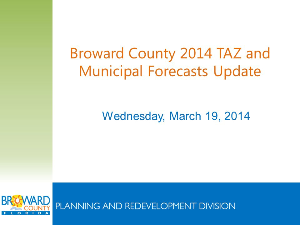 Broward County 2014 TAZ and Municipal Forecasts Update Wednesday, March 19, 2014