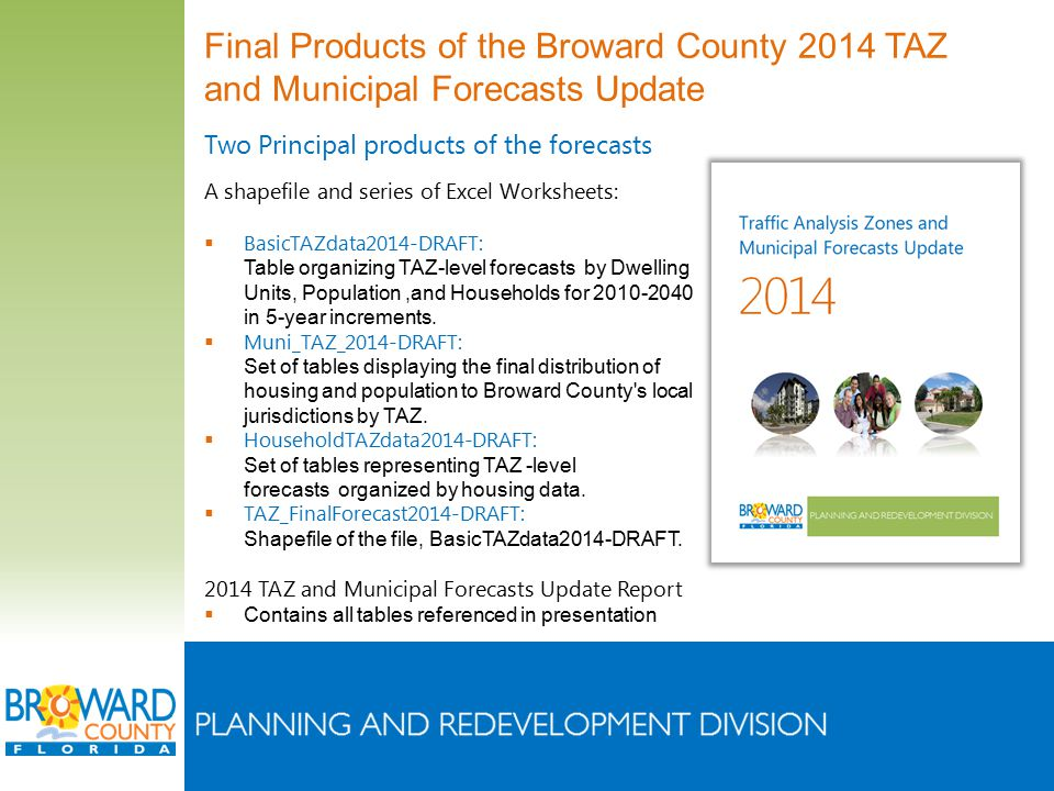 Final Products of the Broward County 2014 TAZ and Municipal Forecasts Update Two Principal products of the forecasts A shapefile and series of Excel Worksheets:  BasicTAZdata2014-DRAFT: Table organizing TAZ-level forecasts by Dwelling Units, Population,and Households for 2010-2040 in 5-year increments.