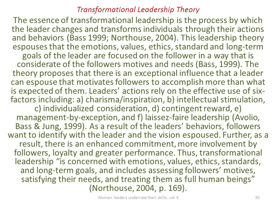 Transformational Leadership Theory The essence of transformational leadership is the process by which the leader changes and transforms individuals th