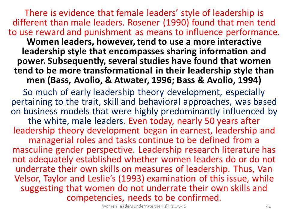 There is evidence that female leaders' style of leadership is different than male leaders. Rosener (1990) found that men tend to use reward and punish
