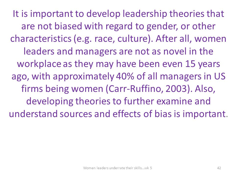 It is important to develop leadership theories that are not biased with regard to gender, or other characteristics (e.g. race, culture). After all, wo