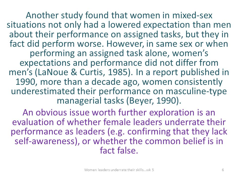 Another study found that women in mixed-sex situations not only had a lowered expectation than men about their performance on assigned tasks, but they