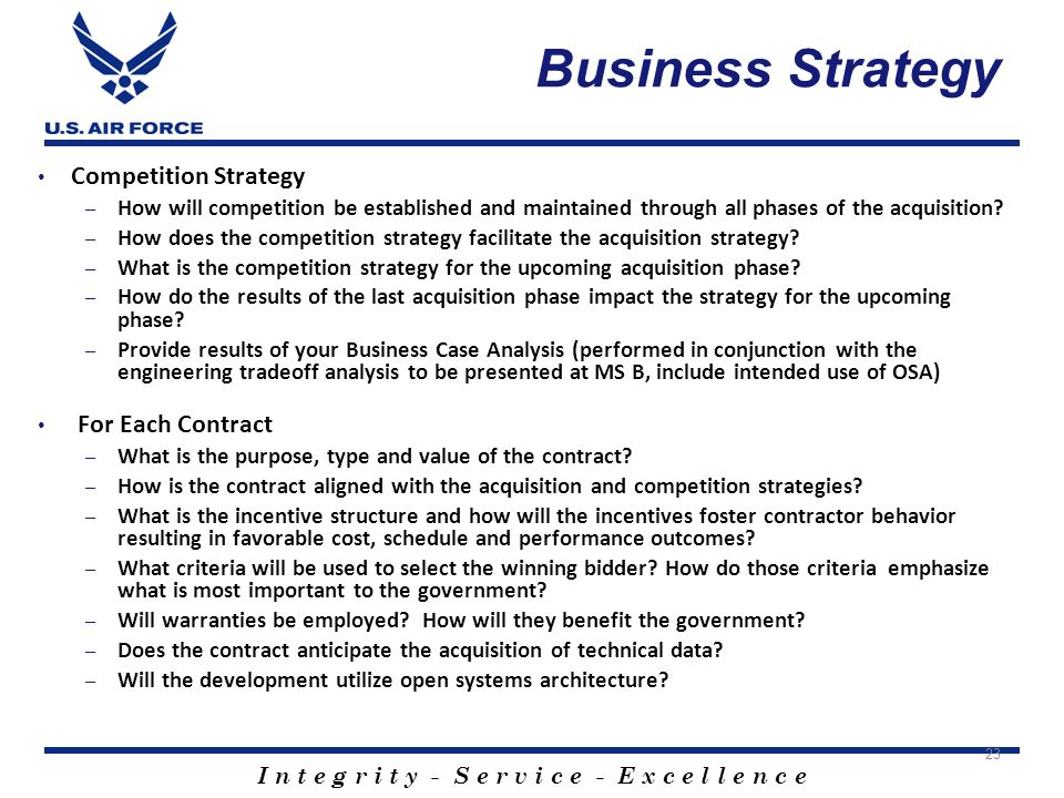 I n t e g r i t y - S e r v i c e - E x c e l l e n c e Business Strategy Competition Strategy – How will competition be established and maintained through all phases of the acquisition.