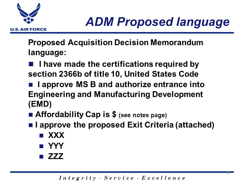 I n t e g r i t y - S e r v i c e - E x c e l l e n c e ADM Proposed language Proposed Acquisition Decision Memorandum language: I have made the certifications required by section 2366b of title 10, United States Code I approve MS B and authorize entrance into Engineering and Manufacturing Development (EMD) Affordability Cap is $ (see notes page) I approve the proposed Exit Criteria (attached) XXX YYY ZZZ 30