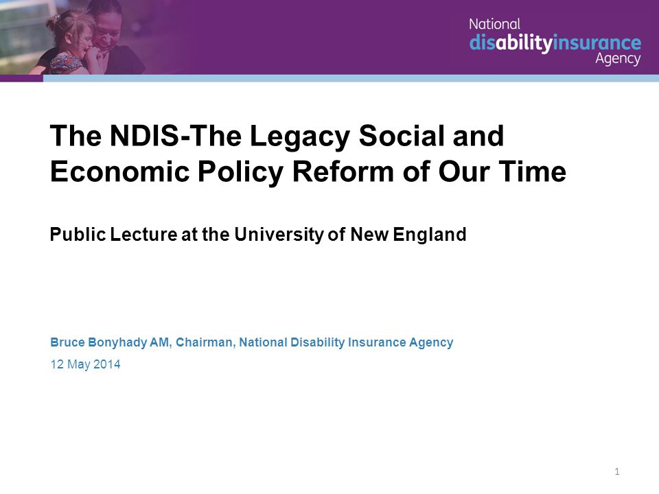 Bruce Bonyhady AM, Chairman, National Disability Insurance Agency 12 May 2014 The NDIS-The Legacy Social and Economic Policy Reform of Our Time Public Lecture at the University of New England 1