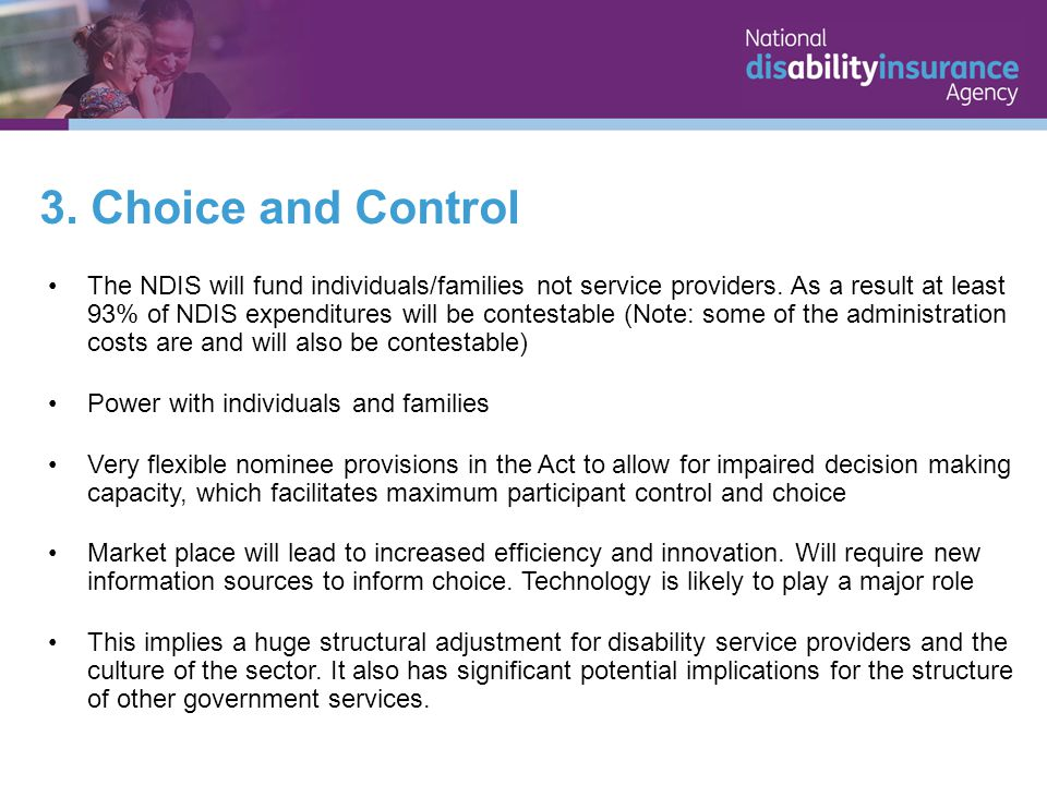 3. Choice and Control The NDIS will fund individuals/families not service providers.