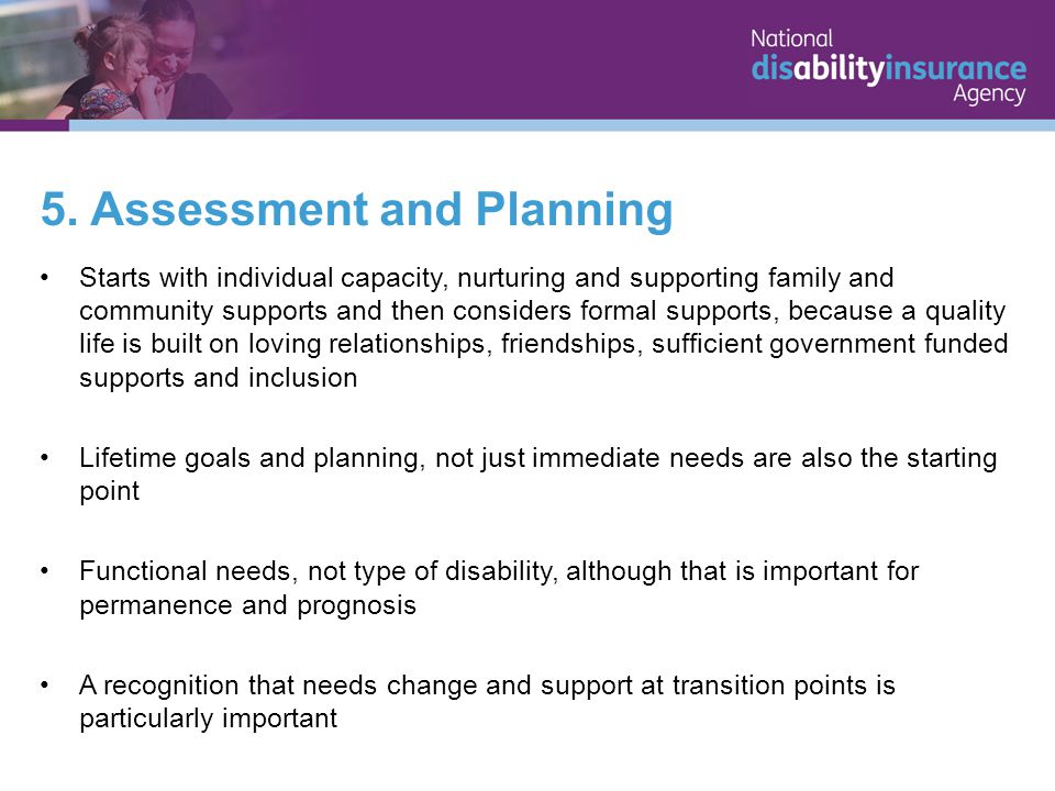 5. Assessment and Planning Starts with individual capacity, nurturing and supporting family and community supports and then considers formal supports,