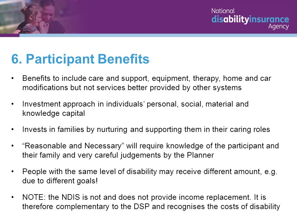 6. Participant Benefits Benefits to include care and support, equipment, therapy, home and car modifications but not services better provided by other