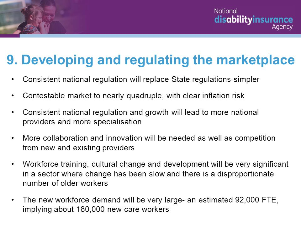 9. Developing and regulating the marketplace Consistent national regulation will replace State regulations-simpler Contestable market to nearly quadru