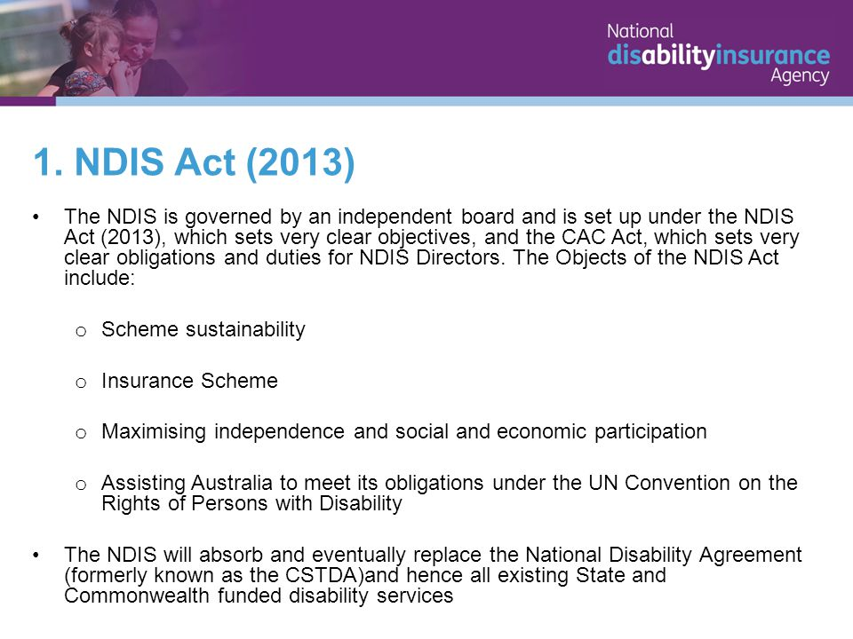 1. NDIS Act (2013) The NDIS is governed by an independent board and is set up under the NDIS Act (2013), which sets very clear objectives, and the CAC