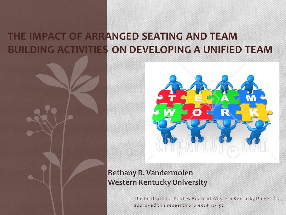 The Institutional Review Board of Western Kentucky University approved this research project # 12-152. THE IMPACT OF ARRANGED SEATING AND TEAM BUILDIN