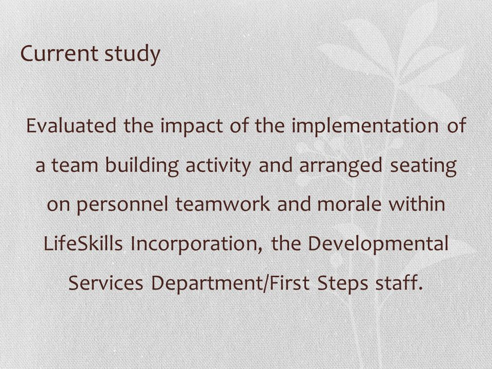 Current study Evaluated the impact of the implementation of a team building activity and arranged seating on personnel teamwork and morale within Life