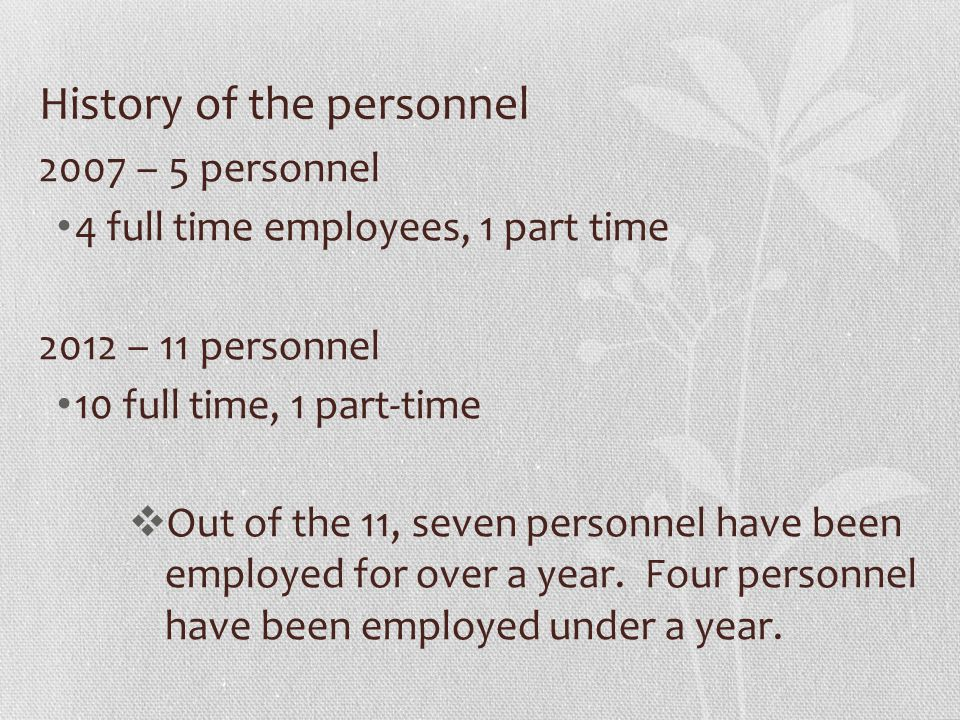 History of the personnel 2007 – 5 personnel 4 full time employees, 1 part time 2012 – 11 personnel 10 full time, 1 part-time  Out of the 11, seven personnel have been employed for over a year.