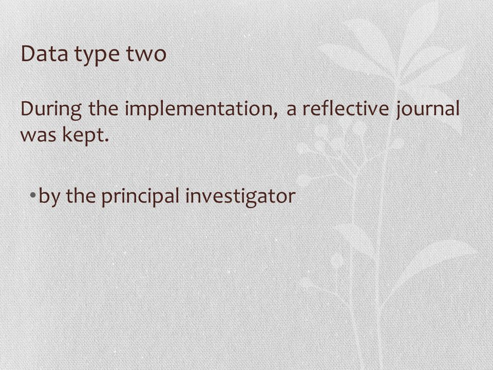 Data type two During the implementation, a reflective journal was kept. by the principal investigator