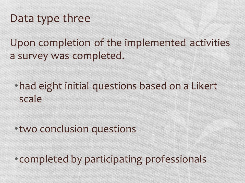 Data type three Upon completion of the implemented activities a survey was completed. had eight initial questions based on a Likert scale two conclusi