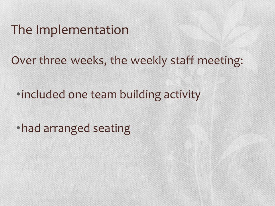 The Implementation Over three weeks, the weekly staff meeting: included one team building activity had arranged seating