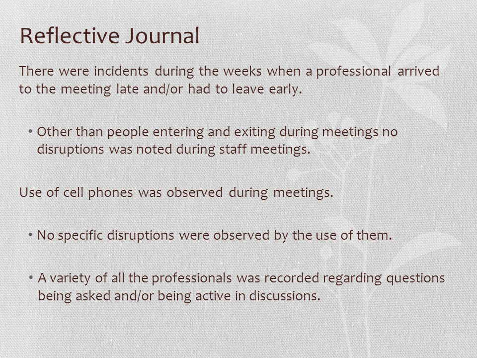 Reflective Journal There were incidents during the weeks when a professional arrived to the meeting late and/or had to leave early. Other than people